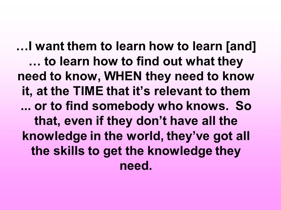 …I want them to learn how to learn [and] … to learn how to find out what they need to know, WHEN they need to know it, at the TIME that it's relevant to them ...